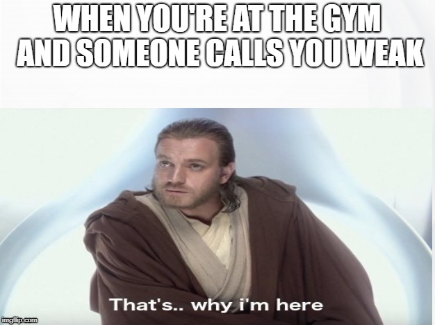 Ironic | WHEN YOU'RE AT THE GYM AND SOMEONE CALLS YOU WEAK | image tagged in that's why i'm here,gym,strength,obi wan kenobi,star wars,star wars prequels | made w/ Imgflip meme maker