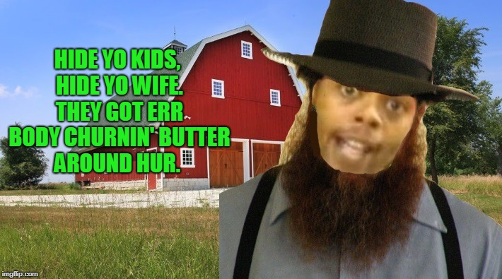 Hide yo kids hide yo wife | HIDE YO KIDS, HIDE YO WIFE. THEY GOT ERR BODY CHURNIN' BUTTER AROUND HUR. | image tagged in hide yo kids hide yo wife | made w/ Imgflip meme maker