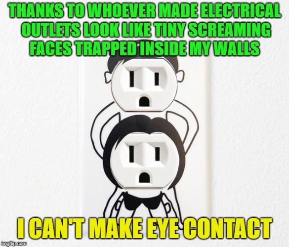Oh how shocking? | THANKS TO WHOEVER MADE ELECTRICAL OUTLETS LOOK LIKE TINY SCREAMING FACES TRAPPED INSIDE MY WALLS I CAN'T MAKE EYE CONTACT | image tagged in memes,funny,faces,shocked face | made w/ Imgflip meme maker