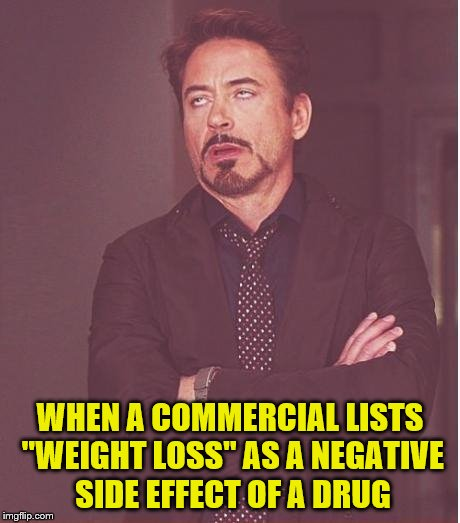 "And the name of that drug again is what? | WHEN A COMMERCIAL LISTS ""WEIGHT LOSS"" AS A NEGATIVE SIDE EFFECT OF A DRUG 