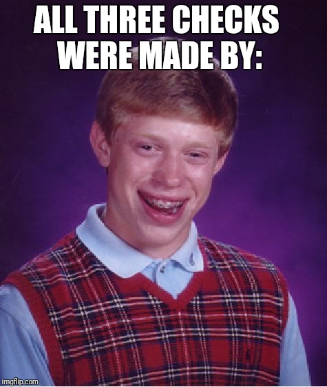 Bad Luck Brian Meme | ALL THREE CHECKS WERE MADE BY: | image tagged in memes,bad luck brian | made w/ Imgflip meme maker