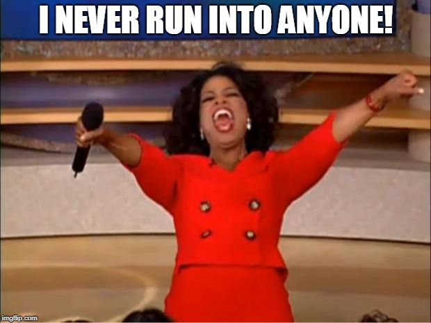 Oprah You Get A Meme | I NEVER RUN INTO ANYONE! | image tagged in memes,oprah you get a | made w/ Imgflip meme maker
