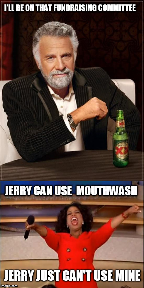I'LL BE ON THAT FUNDRAISING COMMITTEE JERRY CAN USE  MOUTHWASH JERRY JUST CAN'T USE MINE | made w/ Imgflip meme maker