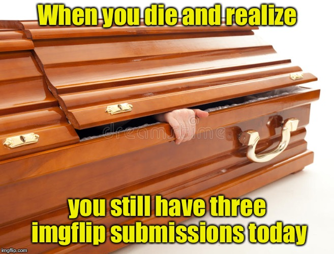 Imgflip addiction level: Expired | When you die and realize you still have three imgflip submissions today | image tagged in still alive coffin,memes,coffin,imgflip,submissions | made w/ Imgflip meme maker