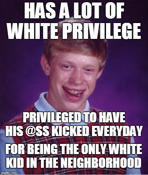 My life story when I was a teenager  |  HAS A LOT OF WHITE PRIVILEGE; PRIVILEGED TO HAVE HIS @SS KICKED EVERYDAY; FOR BEING THE ONLY WHITE KID IN THE NEIGHBORHOOD | image tagged in memes,bad luck brian,white privilege,privilege,beating | made w/ Imgflip meme maker