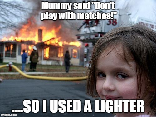 "Disaster Girl Meme | Mummy said ""Don't play with matches!"" ....SO I USED A LIGHTER 