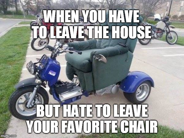 Lay-Z rider  | WHEN YOU HAVE TO LEAVE THE HOUSE BUT HATE TO LEAVE YOUR FAVORITE CHAIR | image tagged in motorcycle,armchair,chair,lazy,easy rider,memes | made w/ Imgflip meme maker
