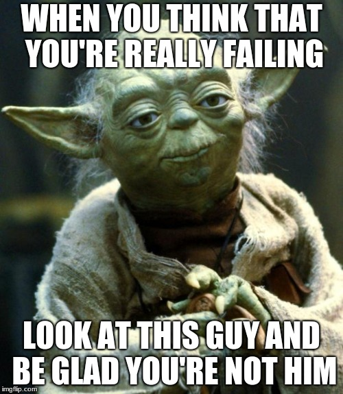 this will cheer you up | WHEN YOU THINK THAT YOU'RE REALLY FAILING LOOK AT THIS GUY AND BE GLAD YOU'RE NOT HIM | image tagged in memes,star wars yoda,fail,motivation | made w/ Imgflip meme maker