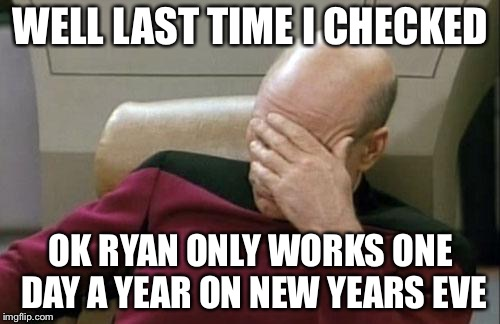 Captain Picard Facepalm Meme | WELL LAST TIME I CHECKED OK RYAN ONLY WORKS ONE DAY A YEAR ON NEW YEARS EVE | image tagged in memes,captain picard facepalm | made w/ Imgflip meme maker