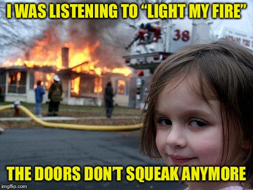 "Disaster Girl Meme | I WAS LISTENING TO ""LIGHT MY FIRE"" THE DOORS DON'T SQUEAK ANYMORE 