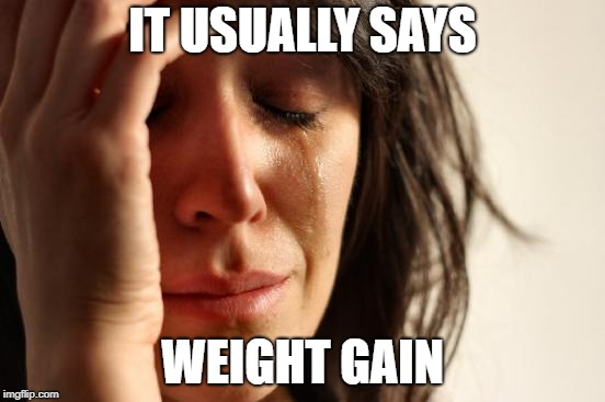 First World Problems Meme | IT USUALLY SAYS WEIGHT GAIN | image tagged in memes,first world problems | made w/ Imgflip meme maker