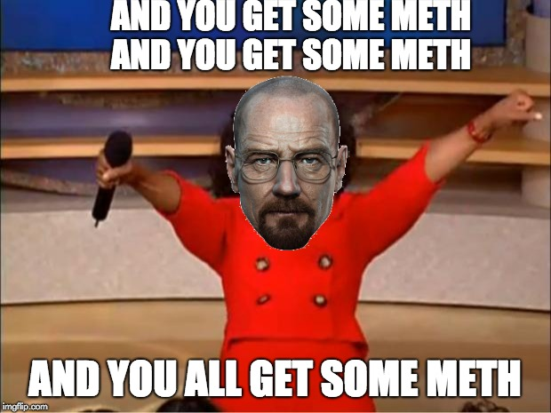 Oprah You Get A Meme | AND YOU GET SOME METH AND YOU GET SOME METH AND YOU ALL GET SOME METH | image tagged in memes,oprah you get a | made w/ Imgflip meme maker