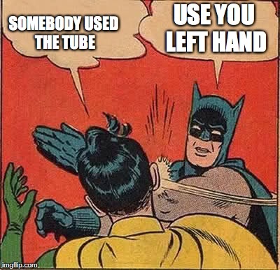 Batman Slapping Robin Meme | USE YOU LEFT HAND SOMEBODY USED THE TUBE | image tagged in memes,batman slapping robin | made w/ Imgflip meme maker