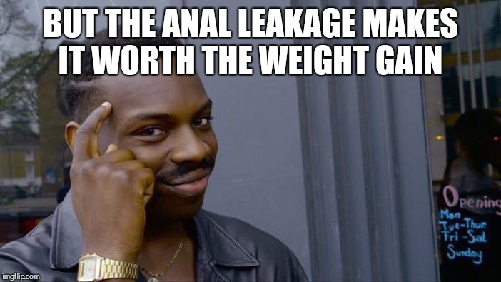 Roll Safe Think About It Meme | BUT THE ANAL LEAKAGE MAKES IT WORTH THE WEIGHT GAIN | image tagged in memes,roll safe think about it | made w/ Imgflip meme maker
