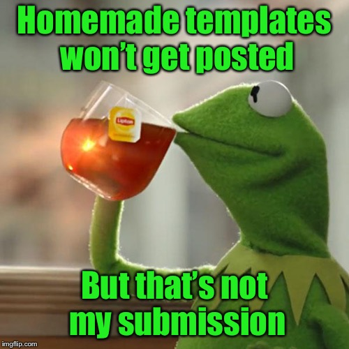 Sometimes is not so hard to be green | Homemade templates won't get posted But that's not my submission | image tagged in memes,but thats none of my business,kermit the frog,homemade templates,approved templates,posts | made w/ Imgflip meme maker