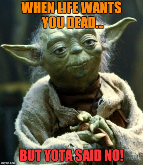 Star Wars Yoda | WHEN LIFE WANTS YOU DEAD... BUT YOTA SAID NO! | image tagged in memes,star wars yoda | made w/ Imgflip meme maker