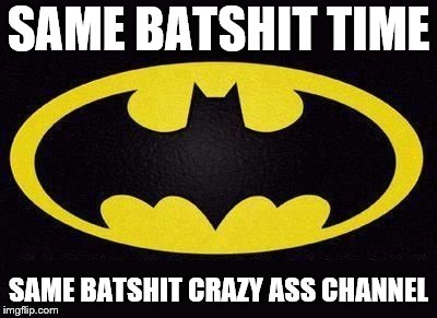 same batshit time | SAME BATSHIT TIME SAME BATSHIT CRAZY ASS CHANNEL | image tagged in batman,batshit,batshit crazy | made w/ Imgflip meme maker