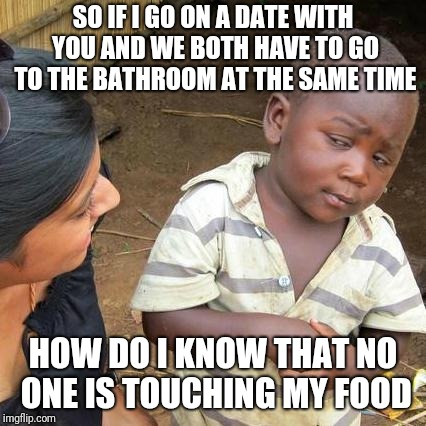 Third World Skeptical Kid Meme | SO IF I GO ON A DATE WITH YOU AND WE BOTH HAVE TO GO TO THE BATHROOM AT THE SAME TIME HOW DO I KNOW THAT NO ONE IS TOUCHING MY FOOD | image tagged in memes,third world skeptical kid,funny | made w/ Imgflip meme maker