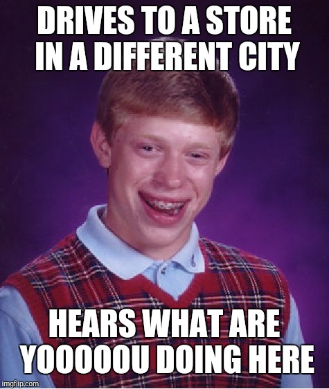 Bad Luck Brian Meme | DRIVES TO A STORE IN A DIFFERENT CITY HEARS WHAT ARE YOOOOOU DOING HERE | image tagged in memes,bad luck brian | made w/ Imgflip meme maker