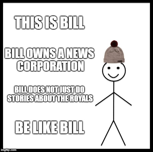 Be Like Bill Meme | THIS IS BILL BILL OWNS A NEWS CORPORATION BILL DOES NOT JUST DO STORIES ABOUT THE ROYALS BE LIKE BILL | image tagged in memes,be like bill | made w/ Imgflip meme maker