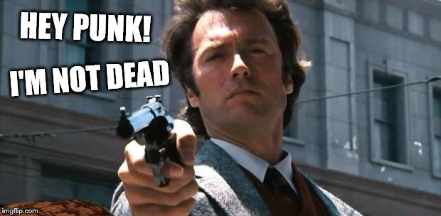 clint eastwood | HEY PUNK! I'M NOT DEAD | image tagged in clint eastwood,scumbag | made w/ Imgflip meme maker