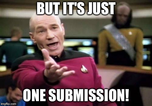 Picard Wtf Meme | BUT IT'S JUST ONE SUBMISSION! | image tagged in memes,picard wtf | made w/ Imgflip meme maker