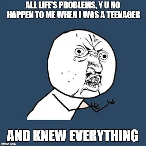 Y U No Meme | ALL LIFE'S PROBLEMS, Y U NO HAPPEN TO ME WHEN I WAS A TEENAGER AND KNEW EVERYTHING | image tagged in memes,y u no | made w/ Imgflip meme maker