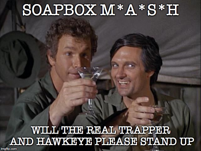 Trapper & Hawkeye Keeping Their End Up | SOAPBOX M*A*S*H WILL THE REAL TRAPPER AND HAWKEYE PLEASE STAND UP | image tagged in trapper john and hawkeye drink salute | made w/ Imgflip meme maker
