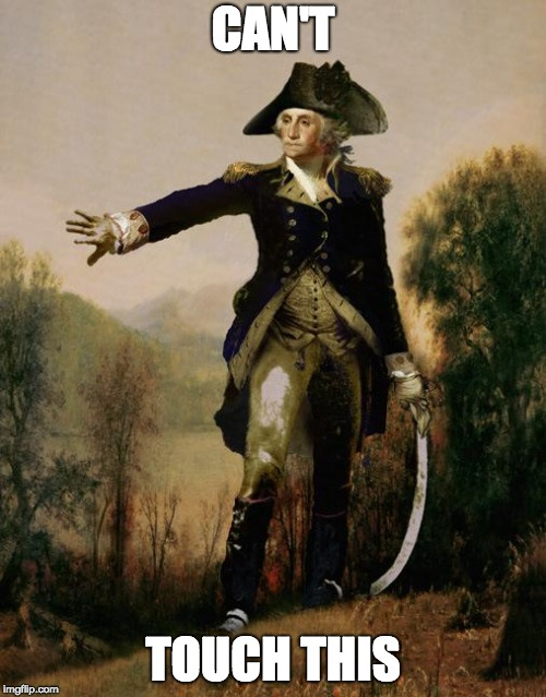 George Washington 6 | CAN'T TOUCH THIS | image tagged in george washington 6 | made w/ Imgflip meme maker