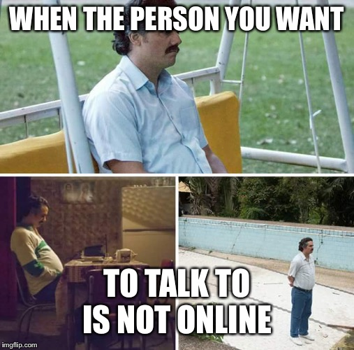 sad pablo escobar | WHEN THE PERSON YOU WANT TO TALK TO IS NOT ONLINE | image tagged in sad pablo escobar | made w/ Imgflip meme maker