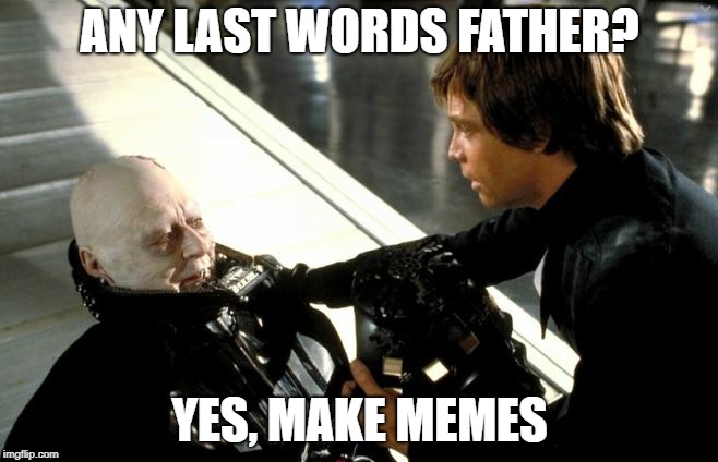 Darth Vader's Last Words | ANY LAST WORDS FATHER? YES, MAKE MEMES | image tagged in darth vader's last words,memes | made w/ Imgflip meme maker