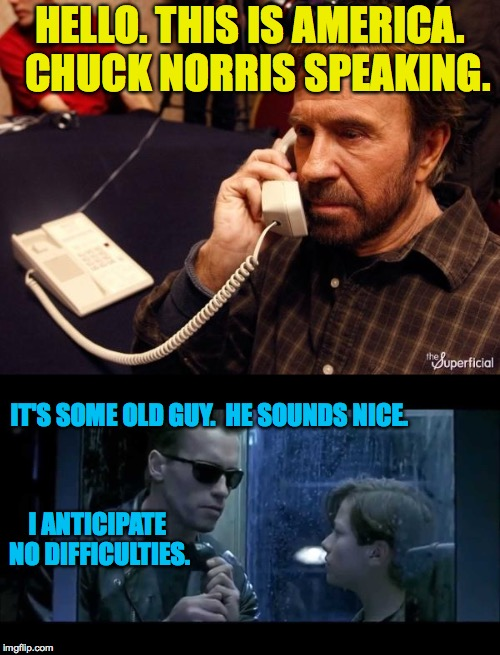 Customer service at Homeland Security. | HELLO. THIS IS AMERICA.  CHUCK NORRIS SPEAKING. I ANTICIPATE NO DIFFICULTIES. IT'S SOME OLD GUY.  HE SOUNDS NICE. | image tagged in memes,chuck norris,terminator,homeland security | made w/ Imgflip meme maker