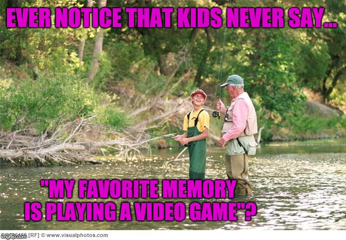 "For my fly fishing web store. | EVER NOTICE THAT KIDS NEVER SAY... ""MY FAVORITE MEMORY IS PLAYING A VIDEO GAME""? 
