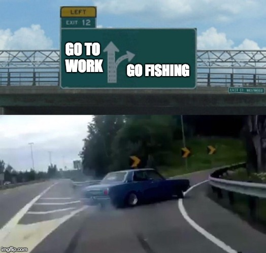 Left Exit 12 Off Ramp Meme | GO TO WORK GO FISHING | image tagged in memes,left exit 12 off ramp | made w/ Imgflip meme maker