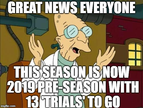 Good News Everyone | GREAT NEWS EVERYONE THIS SEASON IS NOW 2019 PRE-SEASON WITH 13 'TRIALS' TO GO | image tagged in good news everyone | made w/ Imgflip meme maker