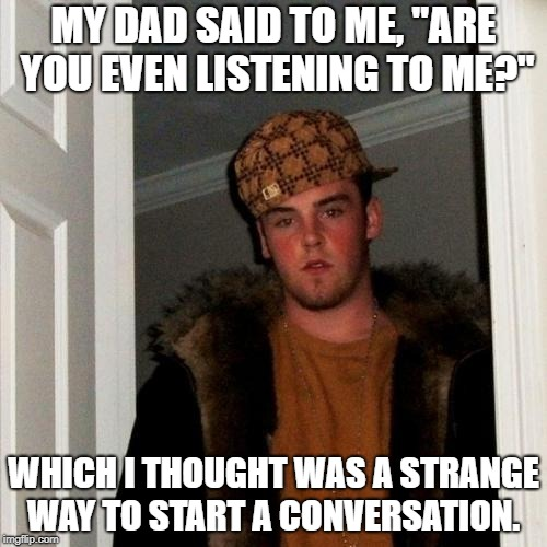 "Scumbag Steve Meme | MY DAD SAID TO ME, ""ARE YOU EVEN LISTENING TO ME?"" WHICH I THOUGHT WAS A STRANGE WAY TO START A CONVERSATION. 