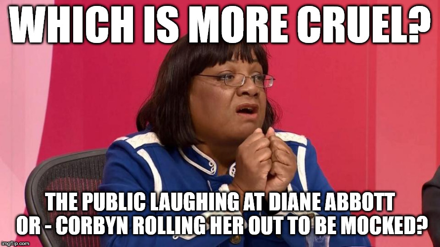 Diane Abbott - which is more cruel? |  WHICH IS MORE CRUEL? THE PUBLIC LAUGHING AT DIANE ABBOTT OR - CORBYN ROLLING HER OUT TO BE MOCKED? | image tagged in abbott question time,corbyn eww,party of hate,communist socialist,grenfell tower,windrush | made w/ Imgflip meme maker
