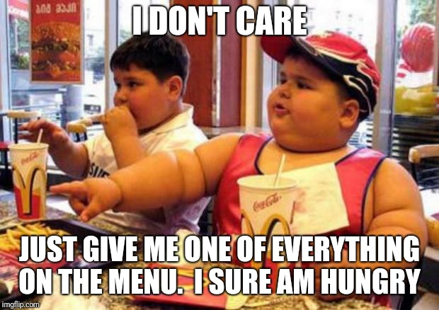 I DON'T CARE JUST GIVE ME ONE OF EVERYTHING ON THE MENU.  I SURE AM HUNGRY | made w/ Imgflip meme maker