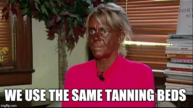 WE USE THE SAME TANNING BEDS | made w/ Imgflip meme maker