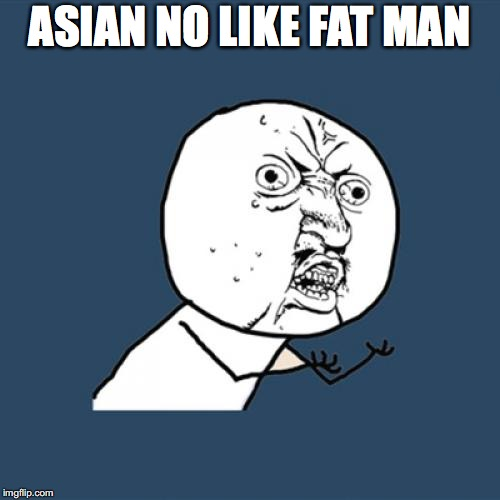 Y U No Meme | ASIAN NO LIKE FAT MAN | image tagged in memes,y u no | made w/ Imgflip meme maker