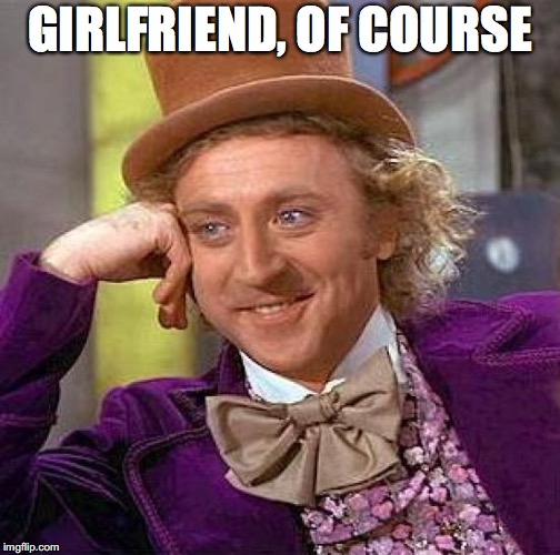Creepy Condescending Wonka Meme | GIRLFRIEND, OF COURSE | image tagged in memes,creepy condescending wonka | made w/ Imgflip meme maker