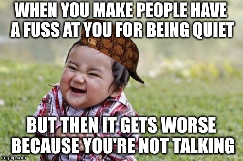 Silence is a deadly weapon | WHEN YOU MAKE PEOPLE HAVE A FUSS AT YOU FOR BEING QUIET BUT THEN IT GETS WORSE BECAUSE YOU'RE NOT TALKING | image tagged in memes,evil toddler,scumbag,silence,deadly,weapon | made w/ Imgflip meme maker