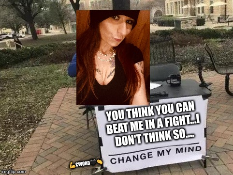 Change My Mind | YOU THINK YOU CAN BEAT ME IN A FIGHT...I DON'T THINK SO....  | image tagged in change my mind | made w/ Imgflip meme maker