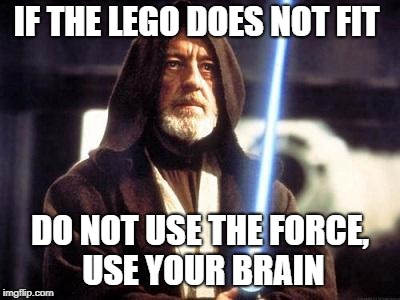 Star Wars Force | IF THE LEGO DOES NOT FIT DO NOT USE THE FORCE, USE YOUR BRAIN | image tagged in star wars force | made w/ Imgflip meme maker