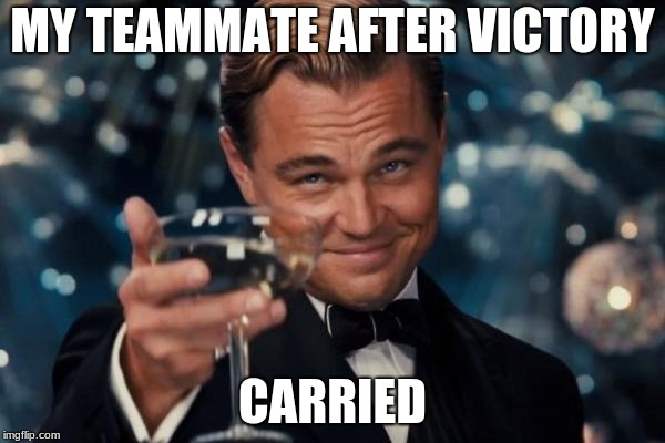 Leonardo Dicaprio Cheers Meme | MY TEAMMATE AFTER VICTORY CARRIED | image tagged in memes,leonardo dicaprio cheers | made w/ Imgflip meme maker
