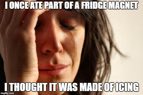 This one's a bit cheesey... | I ONCE ATE PART OF A FRIDGE MAGNET I THOUGHT IT WAS MADE OF ICING | image tagged in memes,first world problems | made w/ Imgflip meme maker