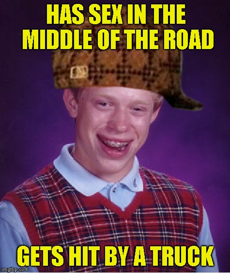 Bad Luck Brian Meme | HAS SEX IN THE MIDDLE OF THE ROAD GETS HIT BY A TRUCK | image tagged in memes,bad luck brian,scumbag | made w/ Imgflip meme maker