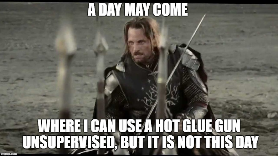 Aragorn |  A DAY MAY COME; WHERE I CAN USE A HOT GLUE GUN UNSUPERVISED, BUT IT IS NOT THIS DAY | image tagged in aragorn | made w/ Imgflip meme maker