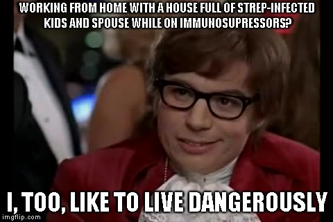 Living Dangerously with Strep | WORKING FROM HOME WITH A HOUSE FULL OF STREP-INFECTED KIDS AND SPOUSE WHILE ON IMMUNOSUPRESSORS? I, TOO, LIKE TO LIVE DANGEROUSLY | image tagged in memes,i too like to live dangerously,multiple sclerosis | made w/ Imgflip meme maker