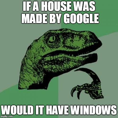 Philosoraptor | IF A HOUSE WAS MADE BY GOOGLE WOULD IT HAVE WINDOWS | image tagged in memes,philosoraptor | made w/ Imgflip meme maker